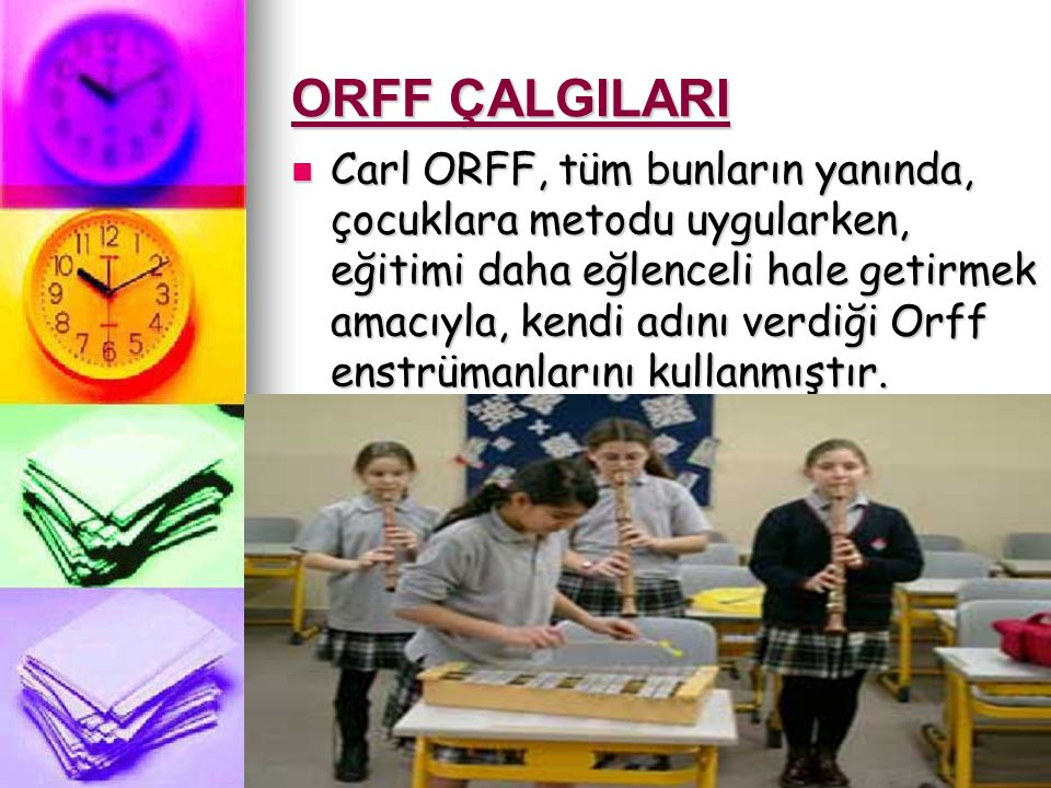 ORFF ÇALGILARI Carl ORFF, tüm bunların yanında, çocuklara metodu uygularken, eğitimi daha eğlenceli hale getirmek amacıyla, kendi adını verdiği Orff enstrümanlarını kullanmıştır.