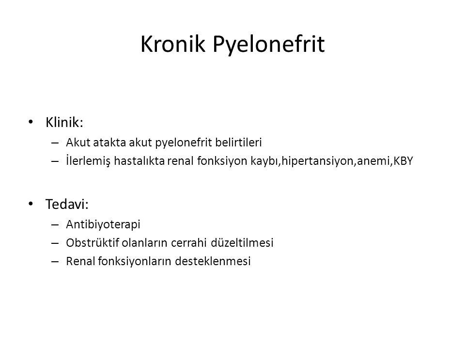 Kronik Pyelonefrit Klinik: – Akut atakta akut pyelonefrit belirtileri – İlerlemiş hastalıkta renal fonksiyon kaybı,hipertansiyon,anemi,KBY Tedavi: – A