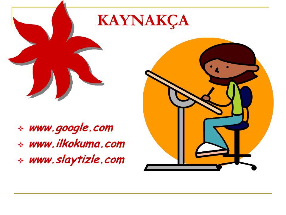 KAYNAKÇA wwww.google.com wwww.ilkokuma.com wwww.slaytizle.com