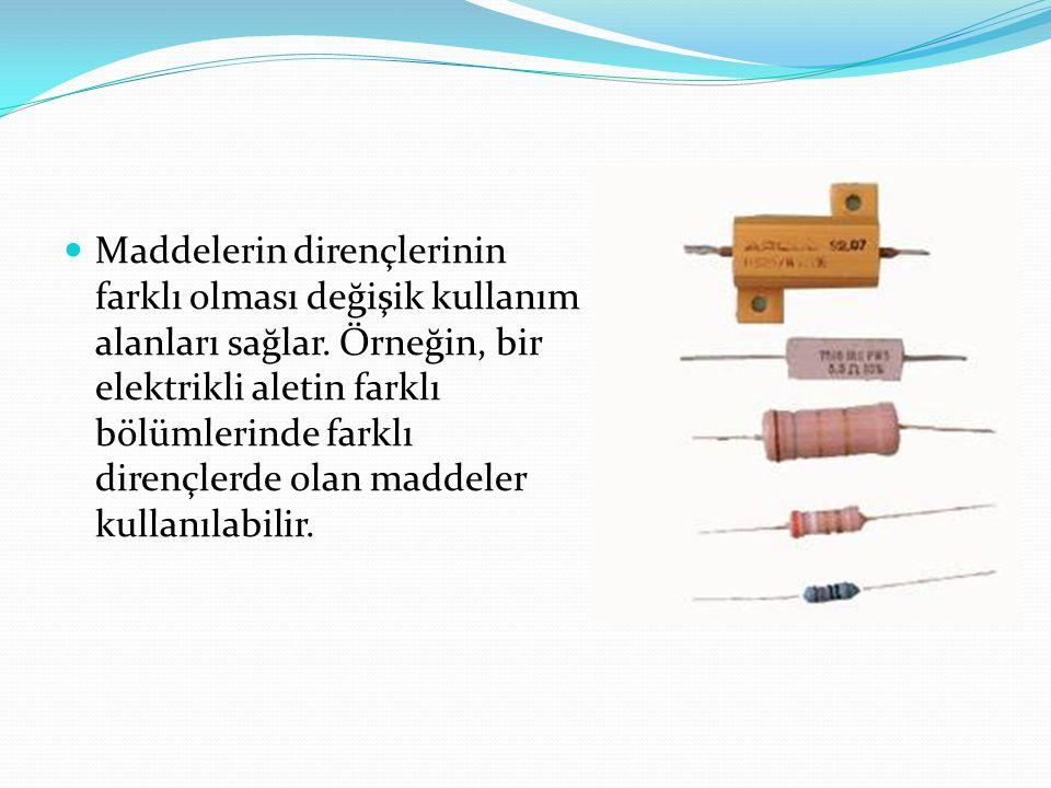 Maddelerin dirençlerinin farklı olması değişik kullanım alanları sağlar. Örneğin, bir elektrikli aletin farklı bölümlerinde farklı dirençlerde olan ma