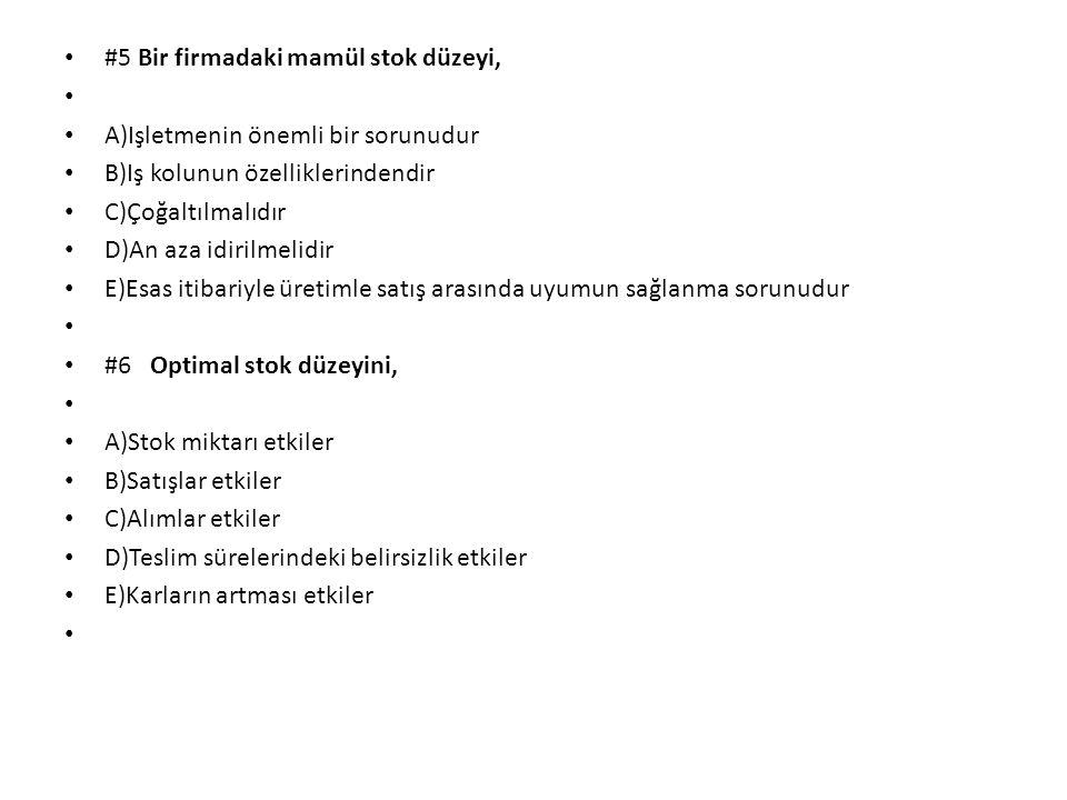 #5 Bir firmadaki mamül stok düzeyi, A)Işletmenin önemli bir sorunudur B)Iş kolunun özelliklerindendir C)Çoğaltılmalıdır D)An aza idirilmelidir E)Esas itibariyle üretimle satış arasında uyumun sağlanma sorunudur #6 Optimal stok düzeyini, A)Stok miktarı etkiler B)Satışlar etkiler C)Alımlar etkiler D)Teslim sürelerindeki belirsizlik etkiler E)Karların artması etkiler