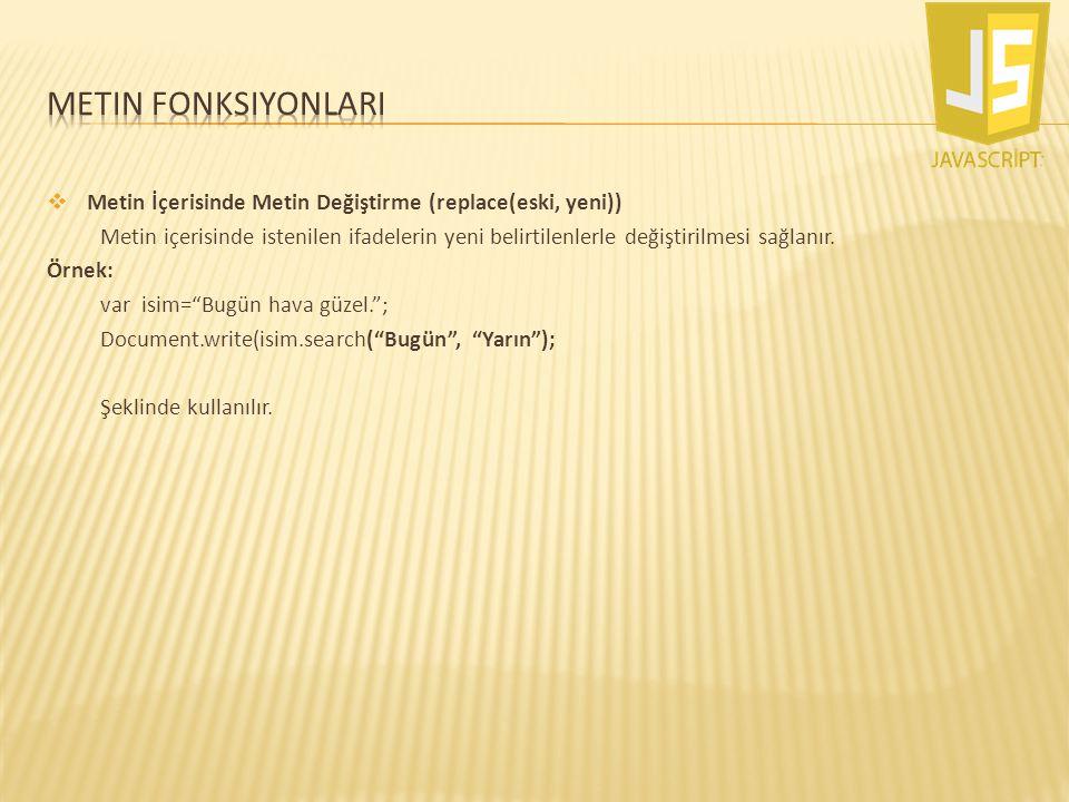  Metin İçerisinde Metin Değiştirme (replace(eski, yeni)) Metin içerisinde istenilen ifadelerin yeni belirtilenlerle değiştirilmesi sağlanır. Örnek: v