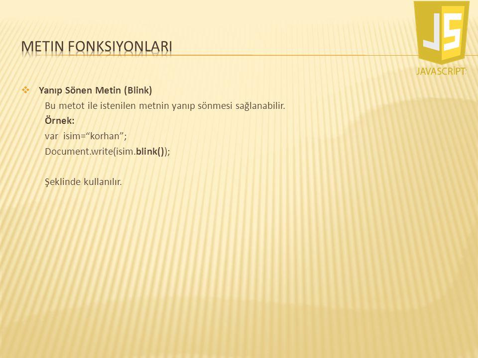 """ Yanıp Sönen Metin (Blink) Bu metot ile istenilen metnin yanıp sönmesi sağlanabilir. Örnek: var isim=""""korhan""""; Document.write(isim.blink()); Şeklinde"""