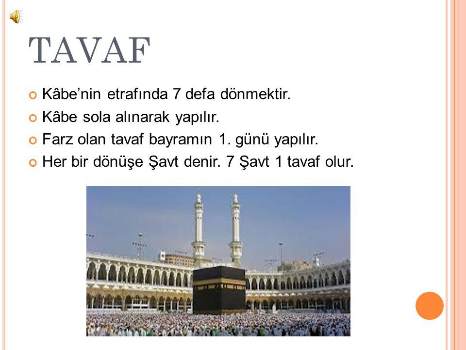 TAVAF Kâbe'nin etrafında 7 defa dönmektir. Kâbe sola alınarak yapılır. Farz olan tavaf bayramın 1. günü yapılır. Her bir dönüşe Şavt denir. 7 Şavt 1 t