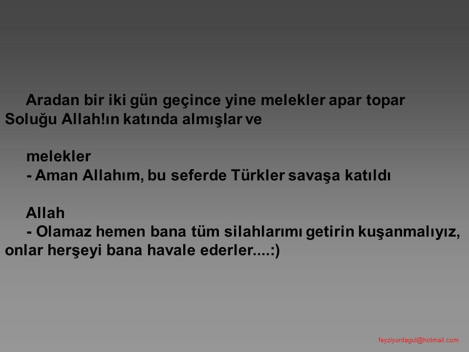 Aradan bir iki gün geçince yine melekler apar topar Soluğu Allah!ın katında almışlar ve melekler - Aman Allahım, bu seferde Türkler savaşa katıldı All
