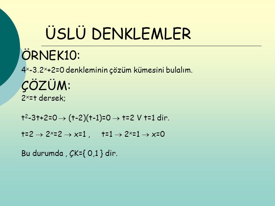 ÖRNEK10: ÇÖZÜM: ÜSLÜ DENKLEMLER 4 x -3.2 x +2=0 denkleminin çözüm kümesini bulalım. 2 x =t dersek; t 2 -3t+2=0  (t-2)(t-1)=0  t=2 V t=1 dir. t=2  2