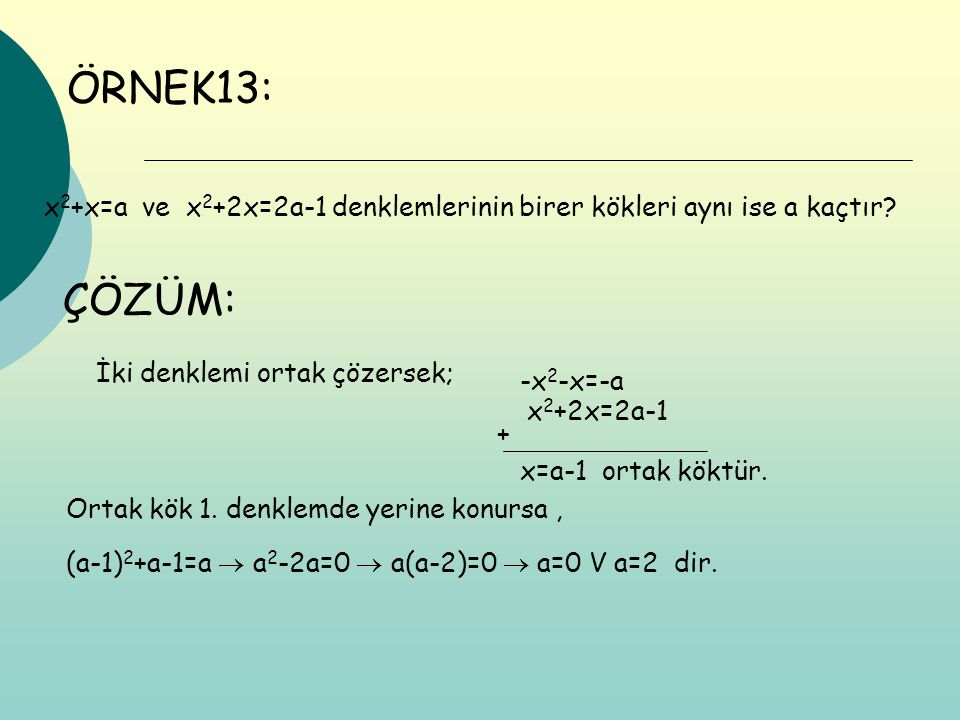 ÖRNEK13: x 2 +x=a ve x 2 +2x=2a-1 denklemlerinin birer kökleri aynı ise a kaçtır? ÇÖZÜM: İki denklemi ortak çözersek; -x 2 -x=-a x 2 +2x=2a-1 + x=a-1