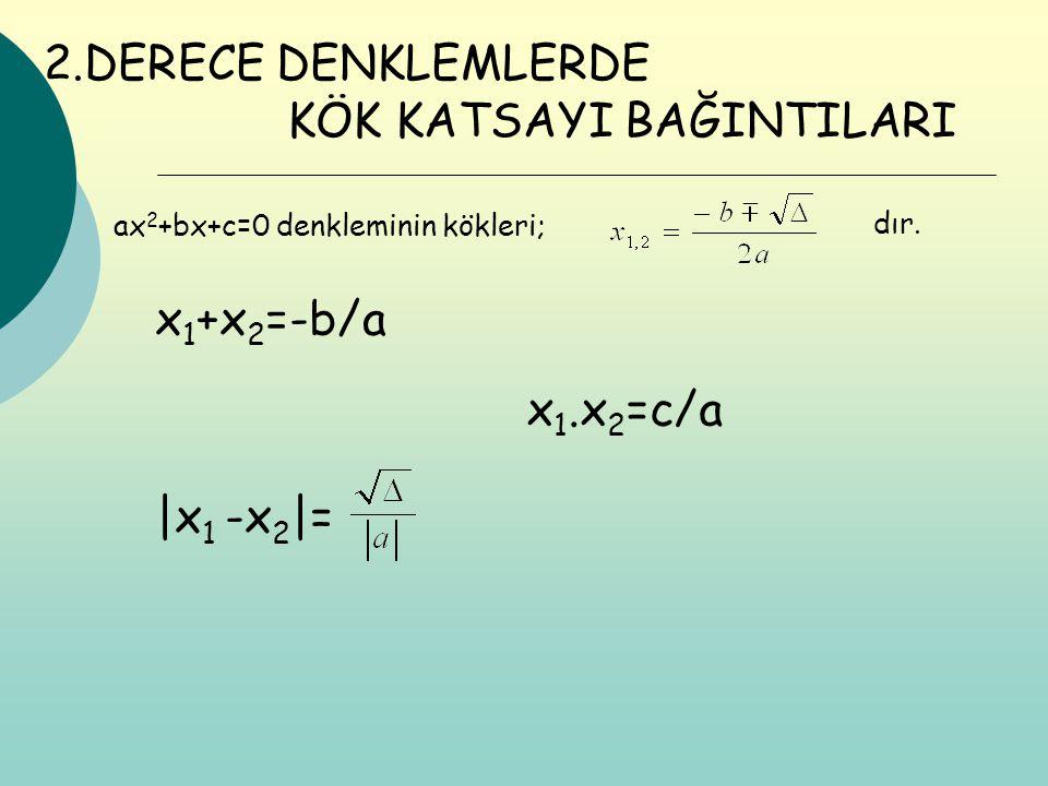 ax 2 +bx+c=0 denkleminin kökleri; x 1 +x 2 =-b/a x 1.x 2 =c/a 2.DERECE DENKLEMLERDE KÖK KATSAYI BAĞINTILARI dır. |x 1 -x 2 |=