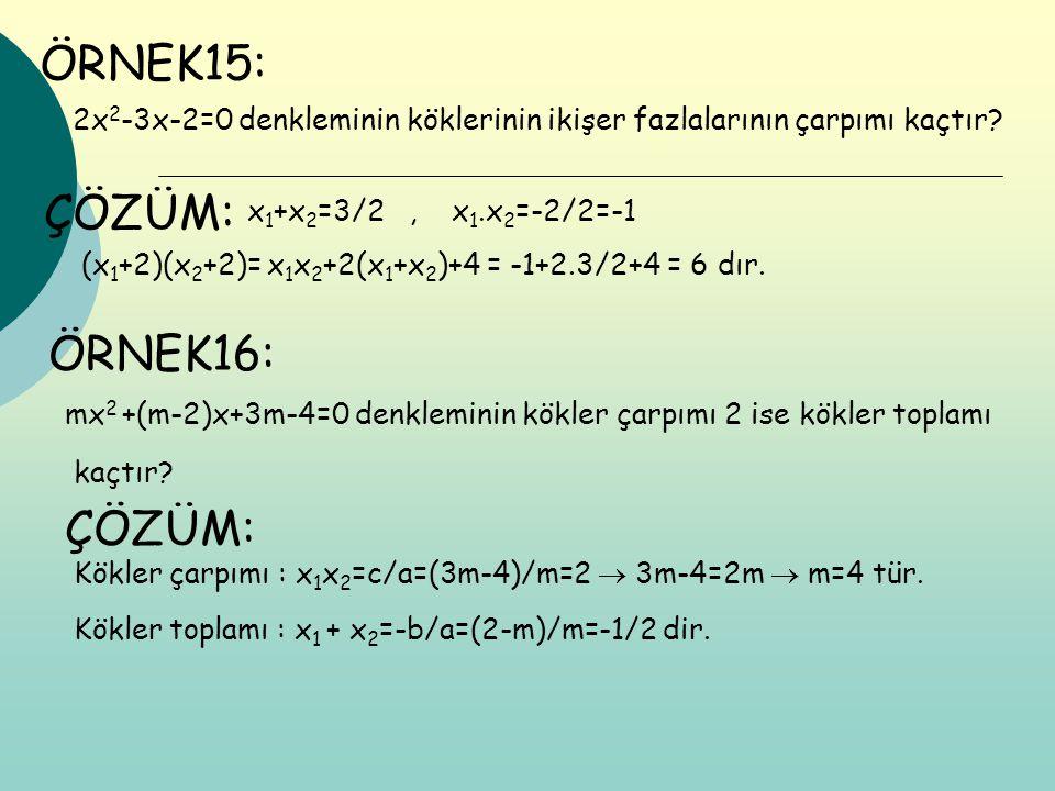 ÖRNEK15: 2x 2 -3x-2=0 denkleminin köklerinin ikişer fazlalarının çarpımı kaçtır? ÇÖZÜM: (x 1 +2)(x 2 +2)= x 1 x 2 +2(x 1 +x 2 )+4 = -1+2.3/2+4 = 6 dır