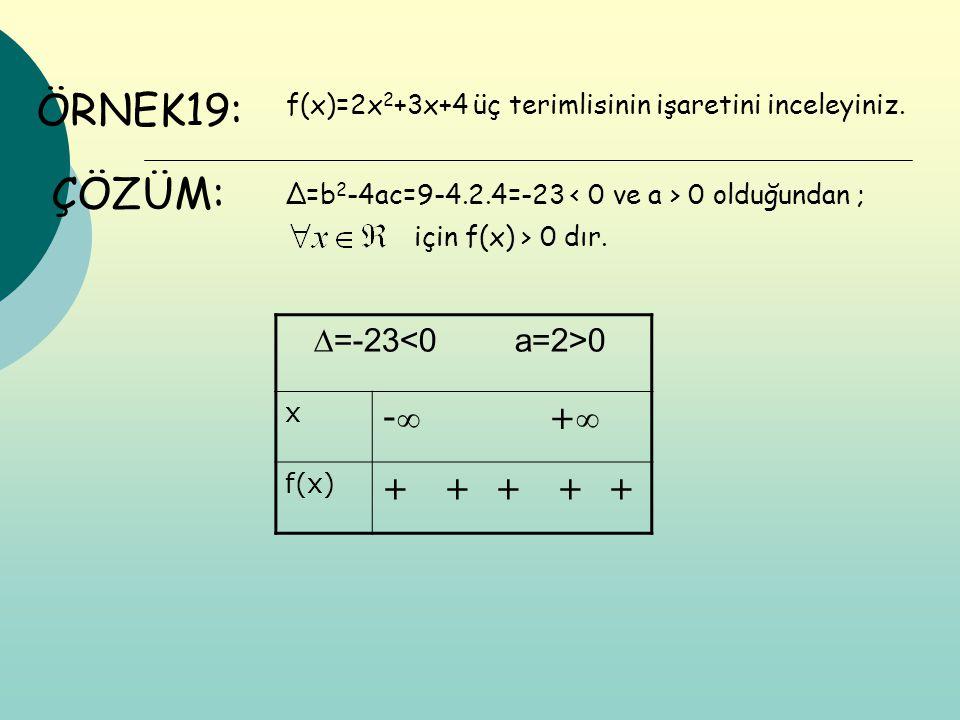 ÖRNEK19: f(x)=2x 2 +3x+4 üç terimlisinin işaretini inceleyiniz. ÇÖZÜM: ∆=b 2 -4ac=9-4.2.4=-23 0 olduğundan ; için f(x) > 0 dır. ∆=-23 0 x - + f(x) +