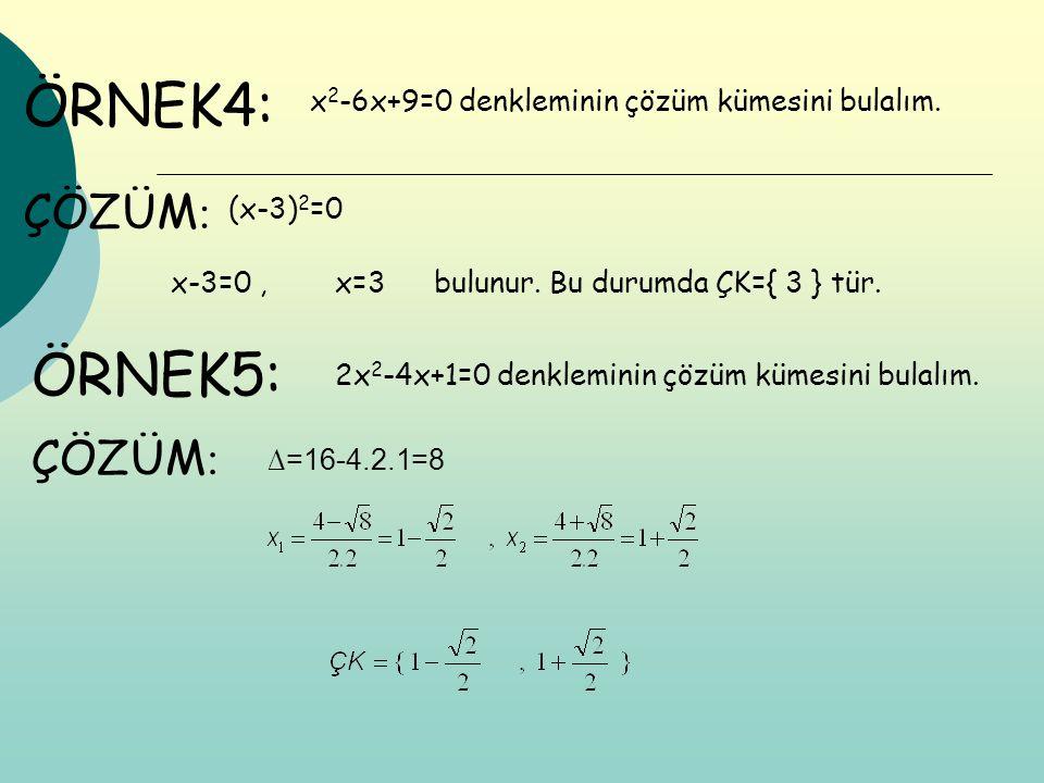 ÖRNEK4: x 2 -6x+9=0 denkleminin çözüm kümesini bulalım. (x-3) 2 =0 x-3=0,x=3bulunur.Bu durumda ÇK={ 3 } tür. ÇÖZÜM : ÖRNEK5: 2x 2 -4x+1=0 denkleminin