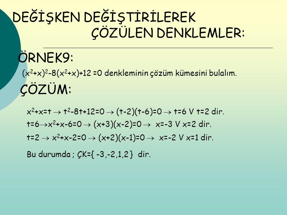 DEĞİŞKEN DEĞİŞTİRİLEREK ÇÖZÜM: Bu durumda ; ÇK={ -3,-2,1,2 } dir. ÇÖZÜLEN DENKLEMLER: ÖRNEK9: (x 2 +x) 2 -8(x 2 +x)+12 =0 denkleminin çözüm kümesini b