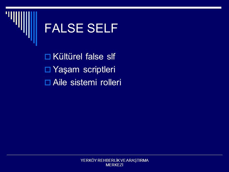 FALSE SELF  Kültürel false slf  Yaşam scriptleri  Aile sistemi rolleri YERKÖY REHBERLİK VE ARAŞTIRMA MERKEZİ