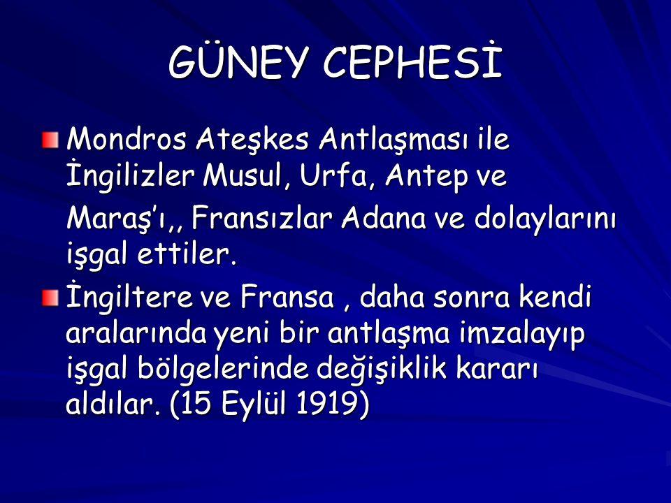 GÜNEY CEPHESİ Mondros Ateşkes Antlaşması ile İngilizler Musul, Urfa, Antep ve Maraş'ı,, Fransızlar Adana ve dolaylarını işgal ettiler. İngiltere ve Fr