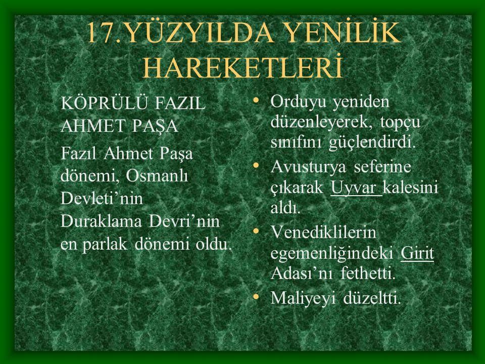 17.YÜZYILDA YENİLİK HAREKETLERİ KÖPRÜLÜ FAZIL AHMET PAŞA Fazıl Ahmet Paşa dönemi, Osmanlı Devleti'nin Duraklama Devri'nin en parlak dönemi oldu. Orduy