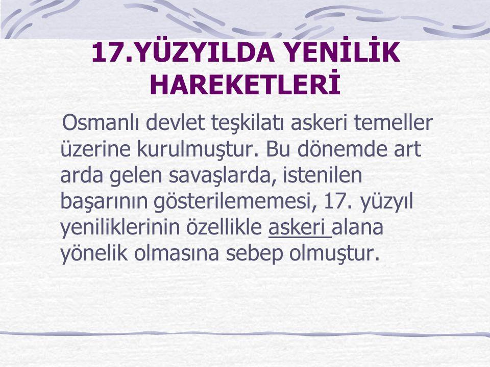 17.YÜZYILDA YENİLİK HAREKETLERİ Osmanlı devlet teşkilatı askeri temeller üzerine kurulmuştur. Bu dönemde art arda gelen savaşlarda, istenilen başarını
