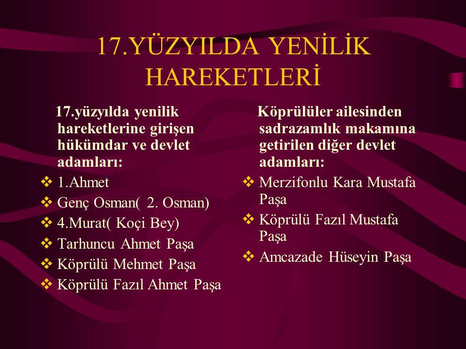 17.YÜZYILDA YENİLİK HAREKETLERİ 17.yüzyılda yenilik hareketlerine girişen hükümdar ve devlet adamları:  1.Ahmet  Genç Osman( 2. Osman)  4.Murat( Ko