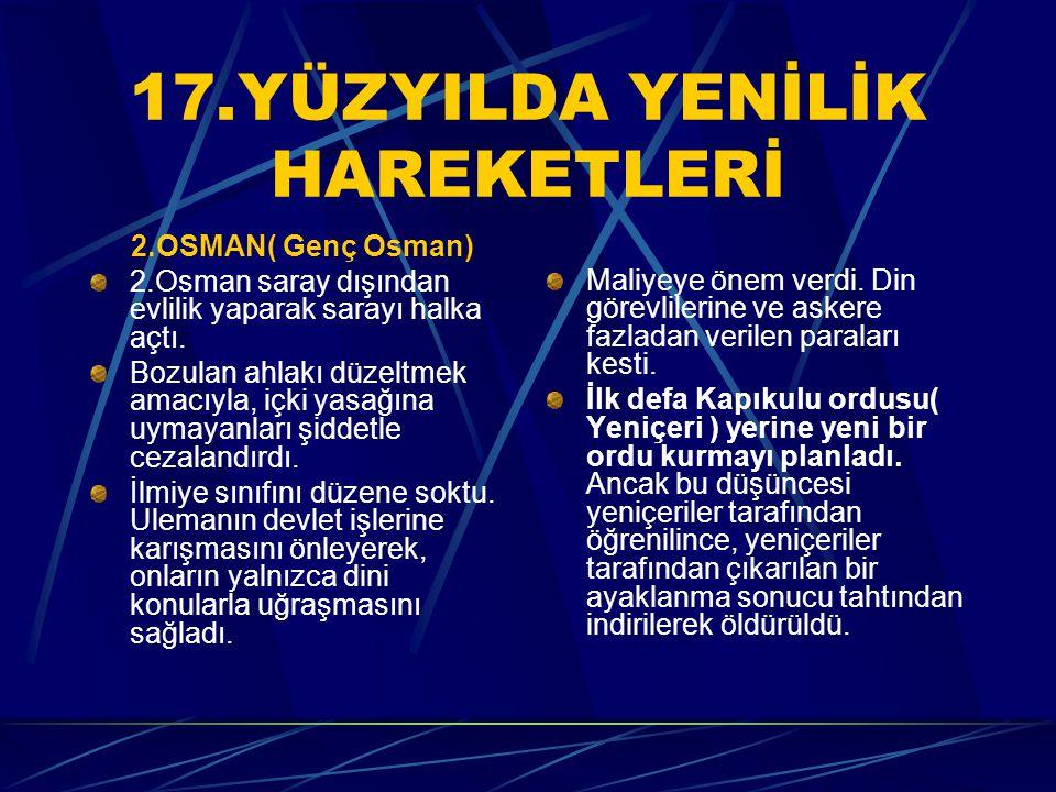 17.YÜZYILDA YENİLİK HAREKETLERİ 2.OSMAN( Genç Osman) 2.Osman saray dışından evlilik yaparak sarayı halka açtı. Bozulan ahlakı düzeltmek amacıyla, içki