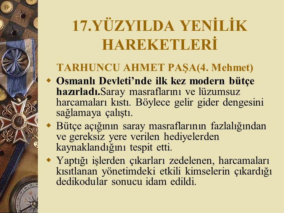 17.YÜZYILDA YENİLİK HAREKETLERİ TARHUNCU AHMET PAŞA(4. Mehmet)  Osmanlı Devleti'nde ilk kez modern bütçe hazırladı.Saray masraflarını ve lüzumsuz har