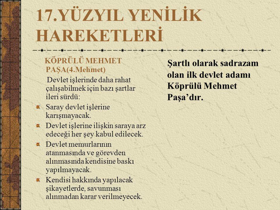 17.YÜZYIL YENİLİK HAREKETLERİ KÖPRÜLÜ MEHMET PAŞA(4.Mehmet) Devlet işlerinde daha rahat çalışabilmek için bazı şartlar ileri sürdü: Saray devlet işler