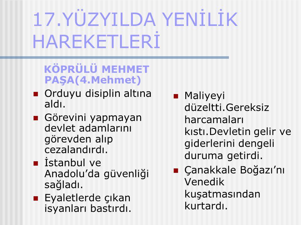 17.YÜZYILDA YENİLİK HAREKETLERİ KÖPRÜLÜ MEHMET PAŞA(4.Mehmet) Orduyu disiplin altına aldı. Görevini yapmayan devlet adamlarını görevden alıp cezalandı