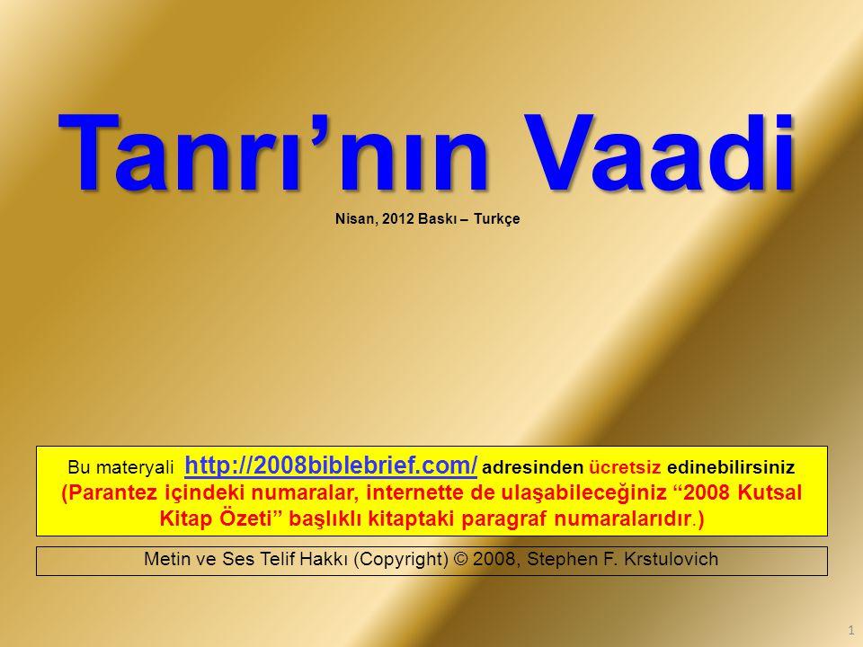 Tanrı'nın Vaadi Tanrı'nın Vaadi Nisan, 2012 Baskı – Turkçe Bu materyali http://2008biblebrief.com/ adresinden ücretsiz edinebilirsiniz (Parantez içindeki numaralar, internette de ulaşabileceğiniz 2008 Kutsal Kitap Özeti başlıklı kitaptaki paragraf numaralarıdır.) Metin ve Ses Telif Hakkı (Copyright) © 2008, Stephen F.