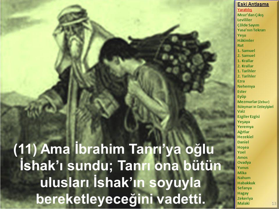 (11) Ama İbrahim Tanrı'ya oğlu İshak'ı sundu; Tanrı ona bütün ulusları İshak'ın soyuyla bereketleyeceğini vadetti.