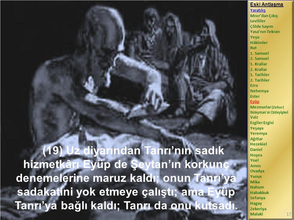 (19) Uz diyarından Tanrı'nın sadık hizmetkârı Eyüp de Şeytan'ın korkunç denemelerine maruz kaldı; onun Tanrı'ya sadakatini yok etmeye çalıştı; ama Eyüp Tanrı'ya bağlı kaldı; Tanrı da onu kutsadı.