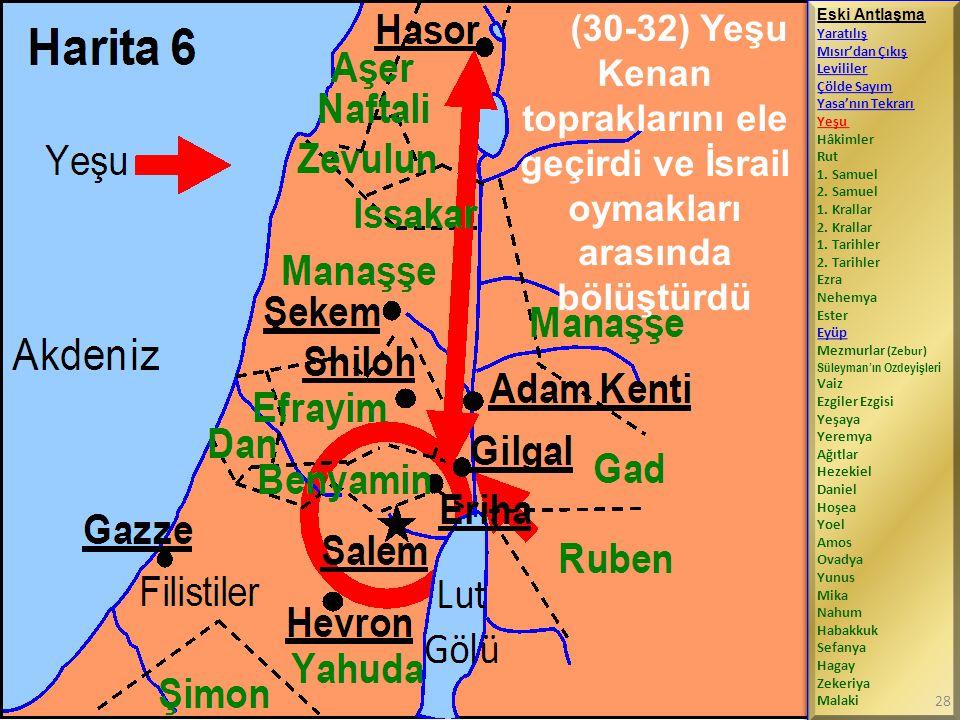 (30-32) Yeşu Kenan topraklarını ele geçirdi ve İsrail oymakları arasında bölüştürdü Eski Antlaşma Yaratılış Mısır'dan Çıkış Levililer Çölde Sayım Yasa'nın Tekrarı Yeşu Hâkimler Rut 1.