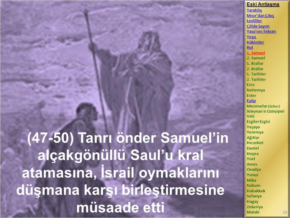 (47-50) Tanrı önder Samuel'in alçakgönüllü Saul'u kral atamasına, İsrail oymaklarını düşmana karşı birleştirmesine müsaade etti Eski Antlaşma Yaratılış Mısır'dan Çıkış Levililer Çölde Sayım Yasa'nın Tekrarı Yeşu Hâkimler Rut 1.