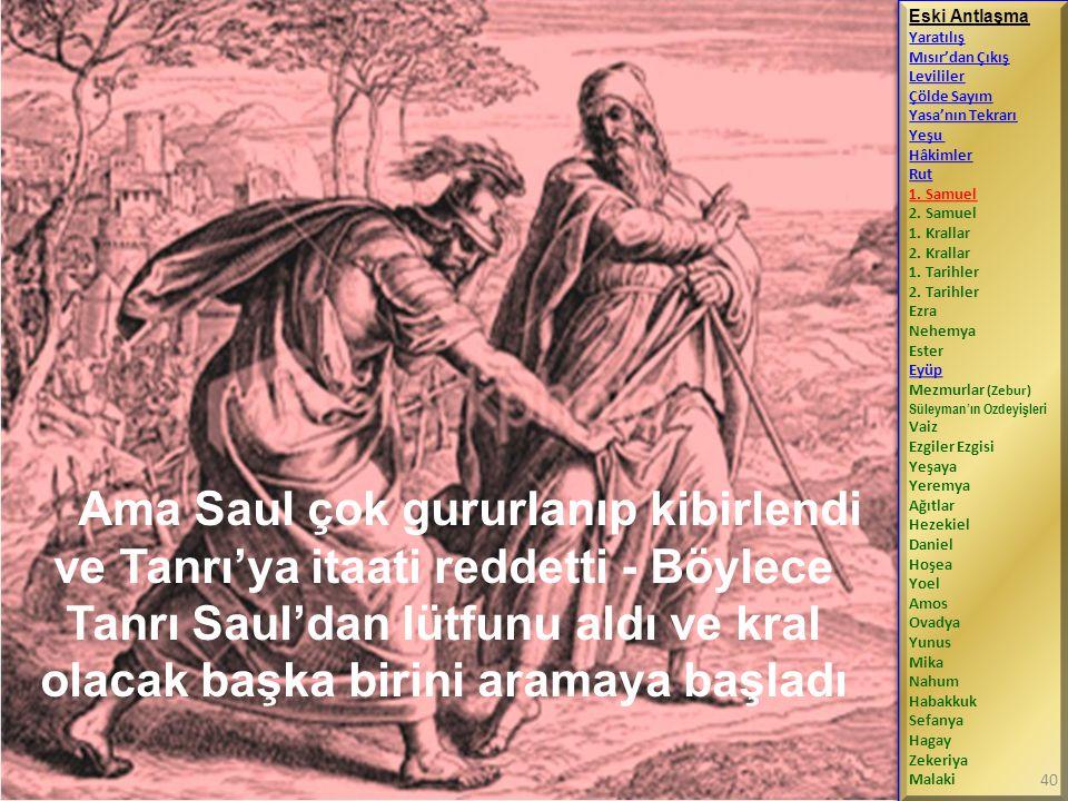 Ama Saul çok gururlanıp kibirlendi ve Tanrı'ya itaati reddetti - Böylece Tanrı Saul'dan lütfunu aldı ve kral olacak başka birini aramaya başladı Eski Antlaşma Yaratılış Mısır'dan Çıkış Levililer Çölde Sayım Yasa'nın Tekrarı Yeşu Hâkimler Rut 1.