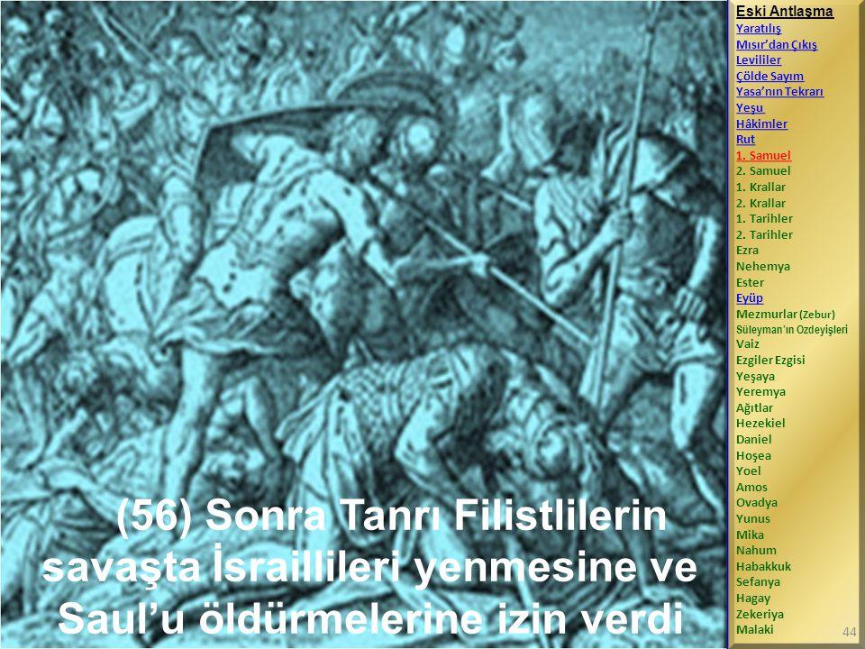 (56) Sonra Tanrı Filistlilerin savaşta İsraillileri yenmesine ve Saul'u öldürmelerine izin verdi Eski Antlaşma Yaratılış Mısır'dan Çıkış Levililer Çölde Sayım Yasa'nın Tekrarı Yeşu Hâkimler Rut 1.