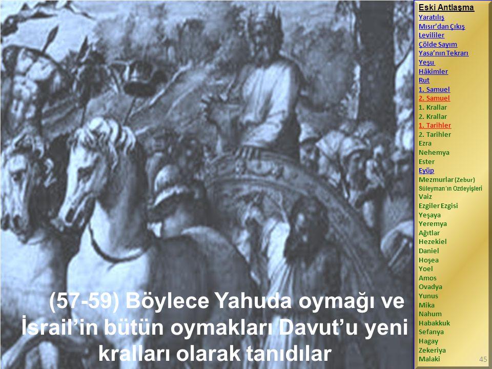 (57-59) Böylece Yahuda oymağı ve İsrail'in bütün oymakları Davut'u yeni kralları olarak tanıdılar Eski Antlaşma Yaratılış Mısır'dan Çıkış Levililer Çölde Sayım Yasa'nın Tekrarı Yeşu Hâkimler Rut 1.