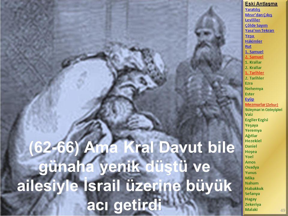 (62-66) Ama Kral Davut bile günaha yenik düştü ve ailesiyle İsrail üzerine büyük acı getirdi Eski Antlaşma Yaratılış Mısır'dan Çıkış Levililer Çölde Sayım Yasa'nın Tekrarı Yeşu Hâkimler Rut 1.