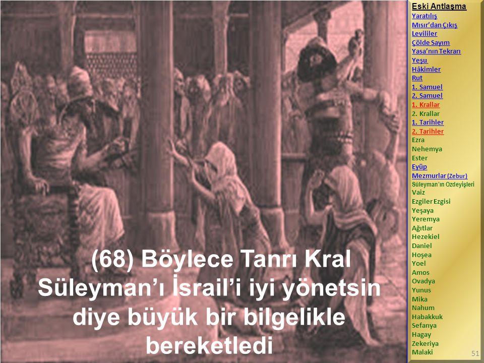 (68) Böylece Tanrı Kral Süleyman'ı İsrail'i iyi yönetsin diye büyük bir bilgelikle bereketledi Eski Antlaşma Yaratılış Mısır'dan Çıkış Levililer Çölde Sayım Yasa'nın Tekrarı Yeşu Hâkimler Rut 1.