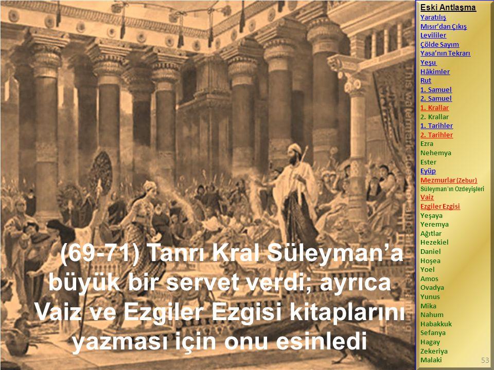 (69-71) Tanrı Kral Süleyman'a büyük bir servet verdi; ayrıca Vaiz ve Ezgiler Ezgisi kitaplarını yazması için onu esinledi Eski Antlaşma Yaratılış Mısır'dan Çıkış Levililer Çölde Sayım Yasa'nın Tekrarı Yeşu Hâkimler Rut 1.