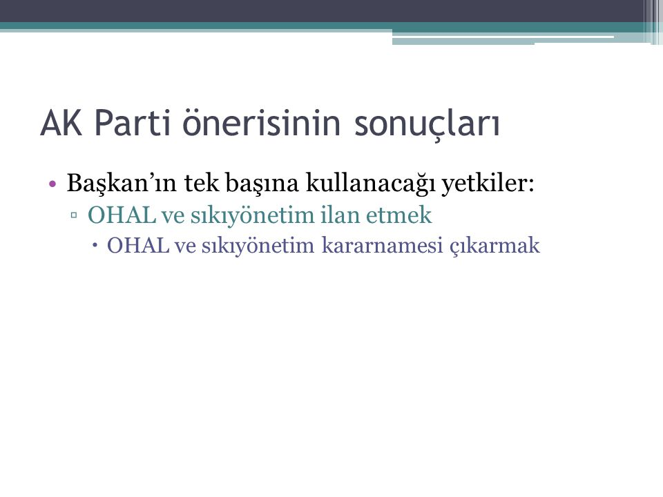 AK Parti önerisinin sonuçları Başkan'ın tek başına kullanacağı yetkiler: ▫OHAL ve sıkıyönetim ilan etmek  OHAL ve sıkıyönetim kararnamesi çıkarmak