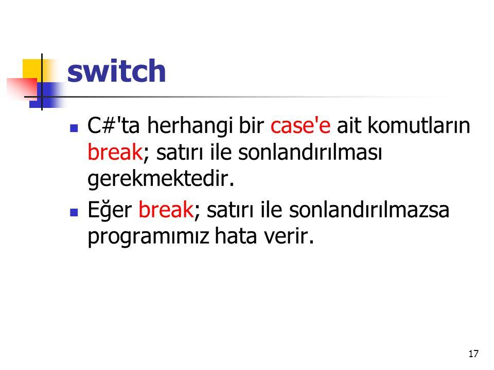 switch C#'ta herhangi bir case'e ait komutların break; satırı ile sonlandırılması gerekmektedir. Eğer break; satırı ile sonlandırılmazsa programımız h