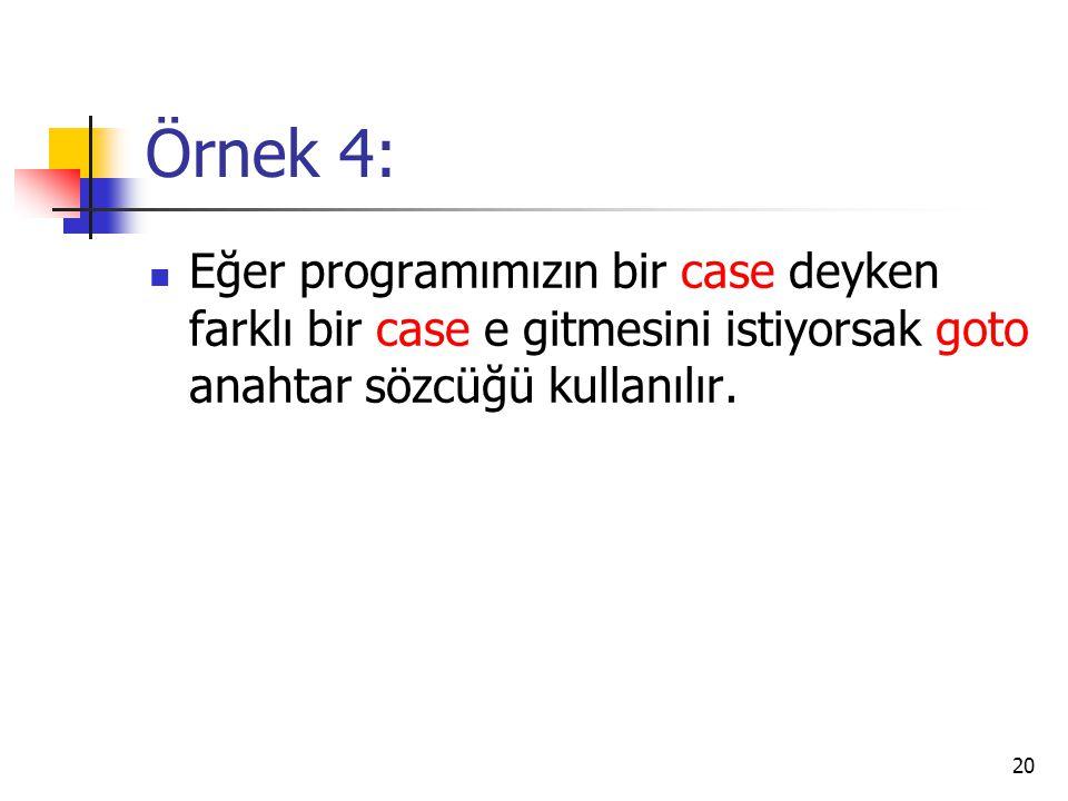 Örnek 4: Eğer programımızın bir case deyken farklı bir case e gitmesini istiyorsak goto anahtar sözcüğü kullanılır. 20