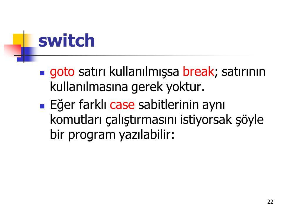 switch goto satırı kullanılmışsa break; satırının kullanılmasına gerek yoktur. Eğer farklı case sabitlerinin aynı komutları çalıştırmasını istiyorsak