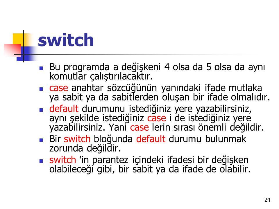 switch Bu programda a değişkeni 4 olsa da 5 olsa da aynı komutlar çalıştırılacaktır. case anahtar sözcüğünün yanındaki ifade mutlaka ya sabit ya da sa