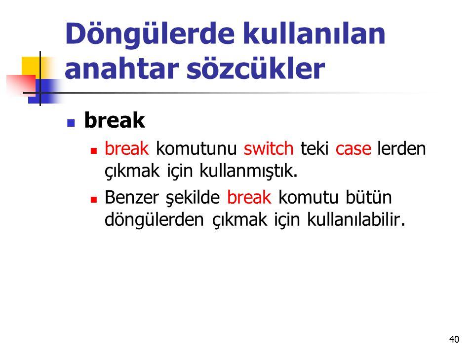 Döngülerde kullanılan anahtar sözcükler break break komutunu switch teki case lerden çıkmak için kullanmıştık. Benzer şekilde break komutu bütün döngü