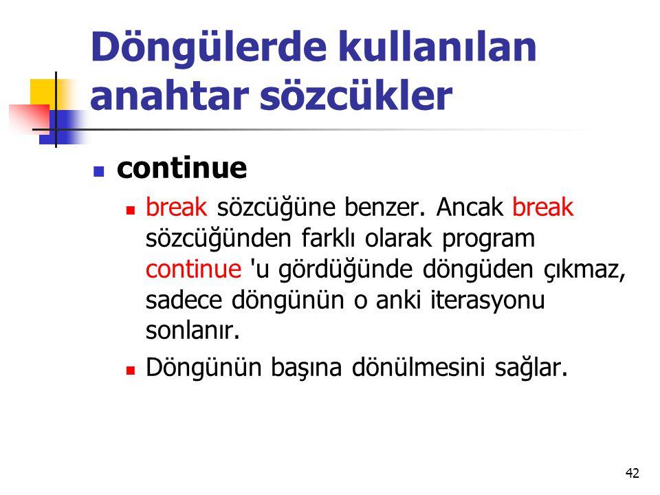 Döngülerde kullanılan anahtar sözcükler continue break sözcüğüne benzer. Ancak break sözcüğünden farklı olarak program continue 'u gördüğünde döngüden