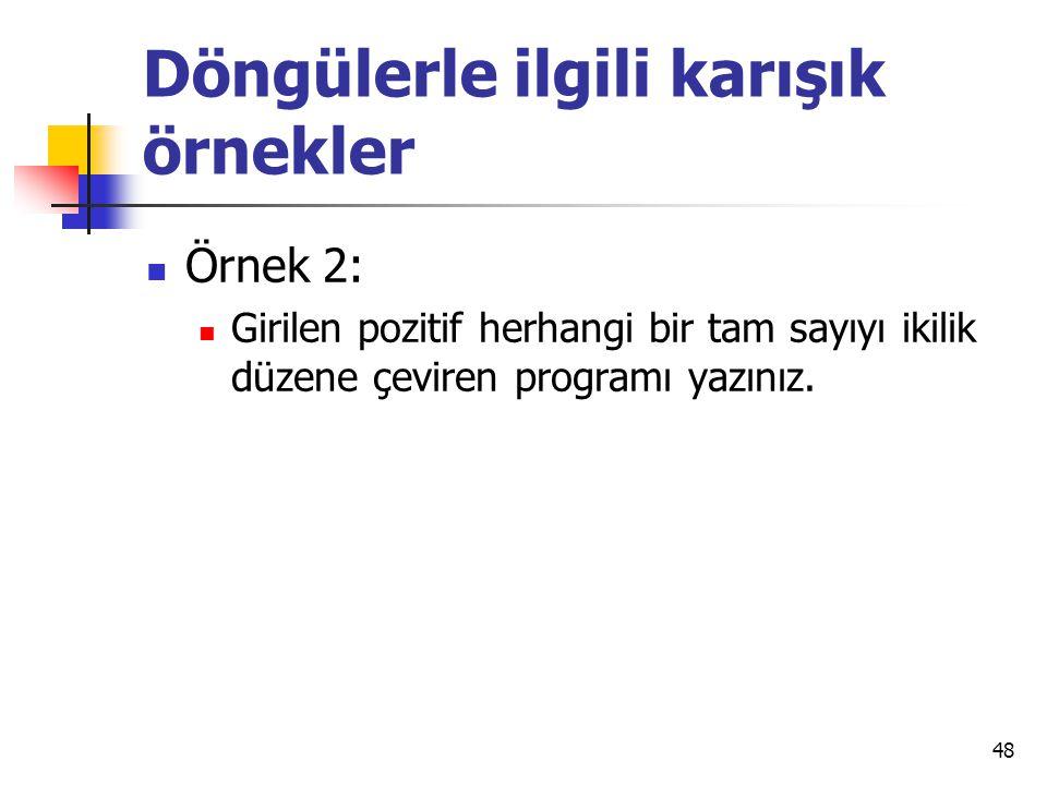 Döngülerle ilgili karışık örnekler Örnek 2: Girilen pozitif herhangi bir tam sayıyı ikilik düzene çeviren programı yazınız. 48
