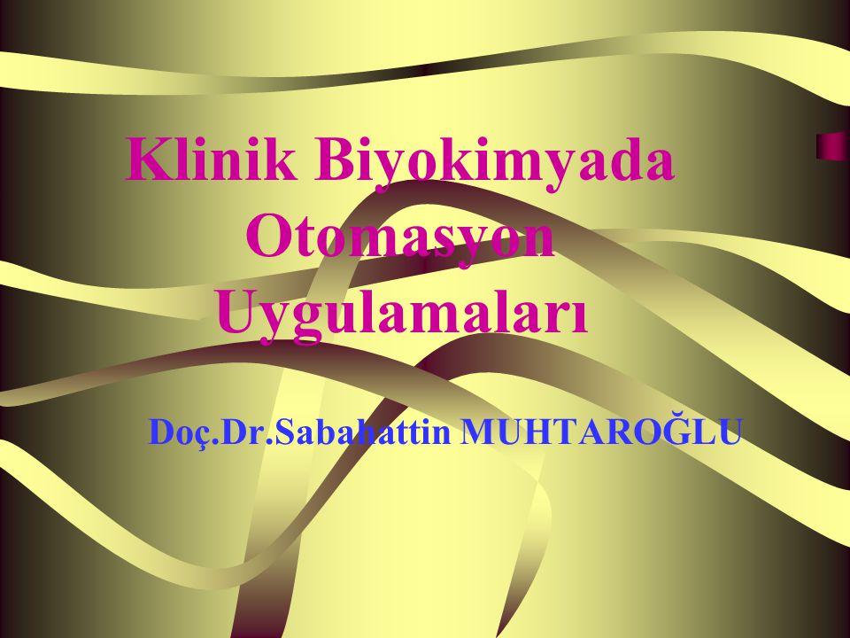 Doç.Dr.Sabahattin MUHTAROĞLU Klinik Biyokimyada Otomasyon Uygulamaları