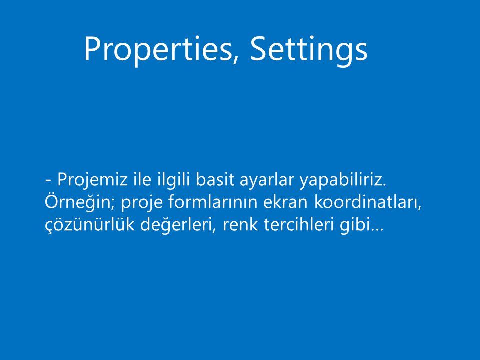 Properties, Settings - Projemiz ile ilgili basit ayarlar yapabiliriz. Örneğin; proje formlarının ekran koordinatları, çözünürlük değerleri, renk terci