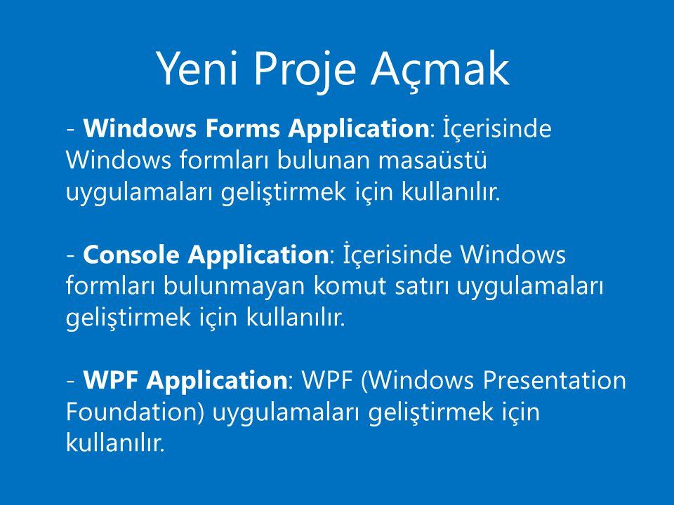Yeni Proje Açmak - Windows Forms Application: İçerisinde Windows formları bulunan masaüstü uygulamaları geliştirmek için kullanılır. - Console Applica