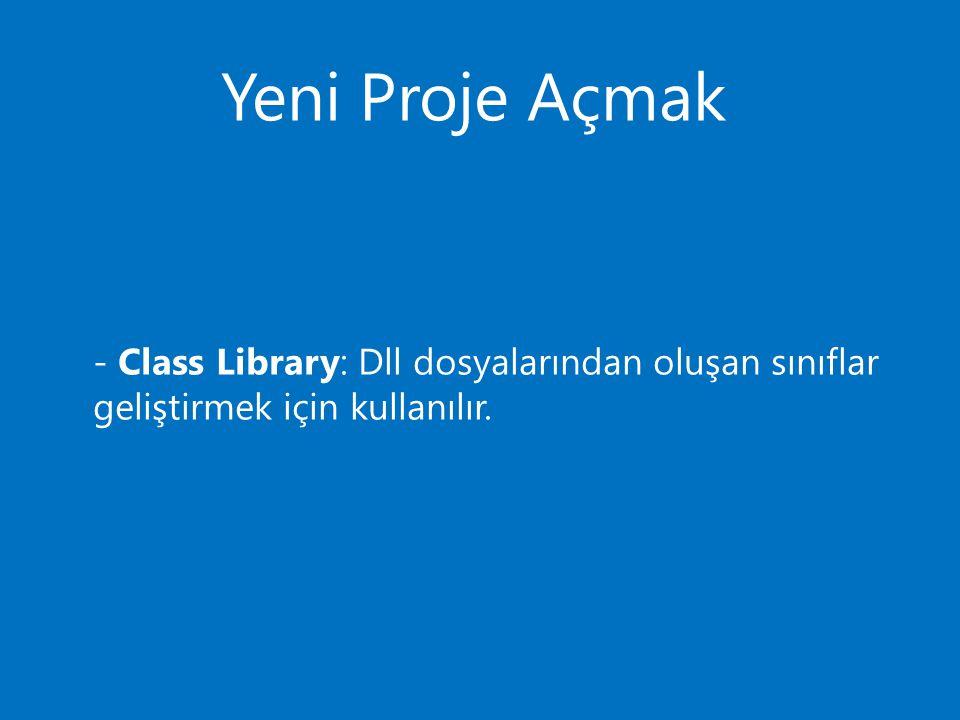 Yeni Proje Açmak - Class Library: Dll dosyalarından oluşan sınıflar geliştirmek için kullanılır.