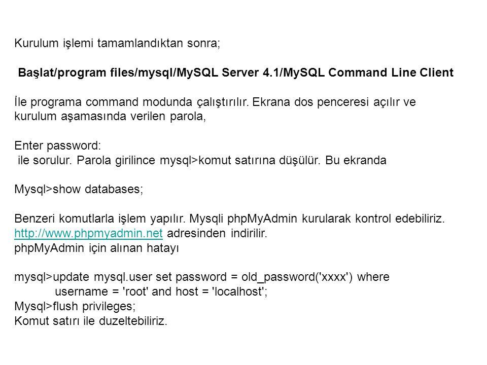 Kurulum işlemi tamamlandıktan sonra; Başlat/program files/mysql/MySQL Server 4.1/MySQL Command Line Client İle programa command modunda çalıştırılır.
