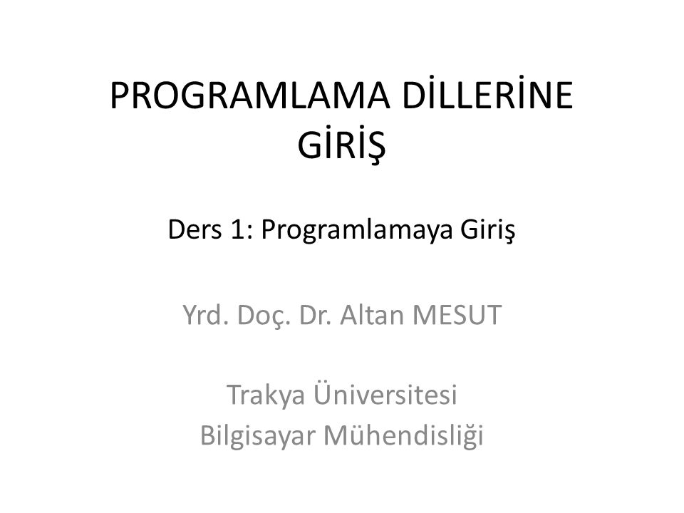 PROGRAMLAMA DİLLERİNE GİRİŞ Ders 1: Programlamaya Giriş Yrd. Doç. Dr. Altan MESUT Trakya Üniversitesi Bilgisayar Mühendisliği